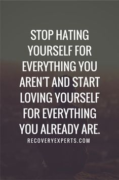 Motivational Quote: Stop hating yourself for everything you aren't and start loving yourself for everything you already are. Follow: https://www.pinterest.com/recoveryexpert/