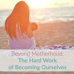FEELING LOST? Beyond Motherhood: The Hard Work of Becoming Ourselves
