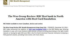 The Woo Group Review: RBC first bank in North America with Host Card Emulation  The Woo Group Review RBC Wealth Management Hong Kong USA – TORONTO, December 18, 2014 -  RBC today announced the addition of Host Card Emulation (HCE) to the RBC Mobile app.  Content Source: http://www.rbc.com/newsroom/news/2014/20141218-host-card.html