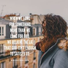 """""""When we long for something more than we long for God, we believe the lie that God isn't enough to satisfy us."""" -GirlDefined.com"""
