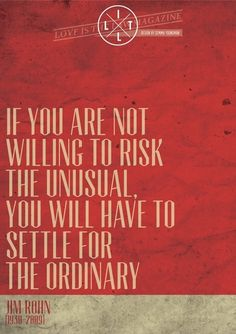 If you are not willing to risk the unusual, you will have to settle for the ordinary. --Jim Rohn