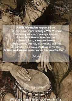 A Wild Woman's has responsibilities. There is much more to being a Wild Woman  than taking selfies or running a business. A true Wild Woman knows no fear,  is fiercely loyal, a medicine woman,  compassionate, creative, inspirational and free. She creates the musical rhythms of the soul. A Wise Wild Woman dances across this beautiful Earth....  - Shikoba -