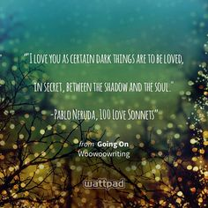 """""""""""I love you as certain dark things are to be loved,  in secret, between the shadow and the soul.""""  -Pablo Neruda,100 Love Sonnets"""" - from Going On (on Wattpad) https://www.wattpad.com/32641079?utm_source=ios&utm_medium=pinterest&utm_content=share_quote&wp_page=quote&wp_uname=Nillowlovesyou&wp_originator=dK4l4%2F7mPGJUtSpuKZgyN417KU2g68b0bcTS0%2BRTUE8o65NBD1dPg%2BHgdY4KKMh%2B%2FbIjbTWGFGTK1w6Kk9y4%2FkCJZ%2FoxY8ni7DWj8%2FpoFmZaKK1AhUOlM%2FfdSjAyIcUo #quote #wattpad"""