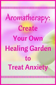 Create your own healing garden to treat your anxiety with aromatherapy, I absolutely love the possibilities!
