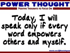 Power Thought: Today, I will speak only if every word empowers others and myself.