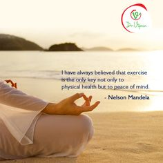 I have always believed that exercise is the only key not only to physical health but to peace of mind  -Nelson Mandela