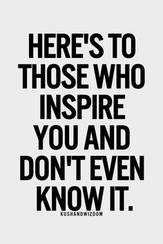 Here's to those who inspire you and don't even know it.