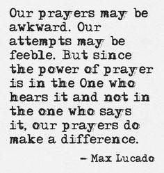 Our prayers may be awkward.  Our attempts may be feeble.  But since the power of prayer is in the One who hears it and not in the one who says it,  our prayers do make a difference.  Max Lucado.