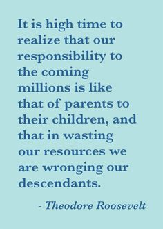 """""""It is high time to realize that our responsibility to the coming millions is like that of parents to their children, and that in wasting our resources we are wronging our descendants."""" - Theodore Roosevelt (The Conservation of Public Lands 1909)"""