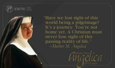 """""""Have we lost sight of this world being a pilgrimage? It's a journey. You're not home yet. A Christian must never lose sight of this passing reality of life."""" –Mother M. Angelica"""