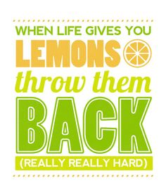 when life gives you lemons... chuck 'em at people, especially when someone has cut them and squeezed them in your eyes.