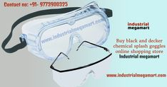 When you are going to buy your prescription glasses and eye safety protection, you can trust online  industrial megamart. Buy Black & Decker chemical Splash/Impact goggles online by industrial megamart shopping store that give you eye protection from liquids with strength, durability and comfort and fit over most prescription glasses.  Address: Industrial Megamart ithum Tower B, Noida sector 62  Noida, UP. Pincode: 201301 Contact no: +91- 9773900325 Email id: sales@industrialmegamart.com