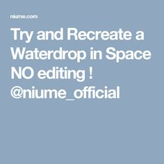 Try and Recreate a Waterdrop in Space NO editing ! @niume_official