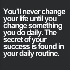 The secret of your success is in your daily routine. What is one part of your routine that is getting you closer to your goals?