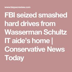 FBI seized smashed hard drives from Wasserman Schultz IT aide's home | Conservative News Today