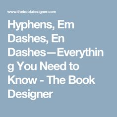 Hyphens, Em Dashes, En Dashes—Everything You Need to Know - The Book Designer