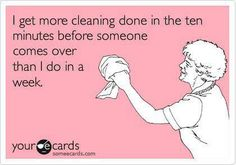 I get more cleaning done in the ten minutes before someone comes over than I do in a week.