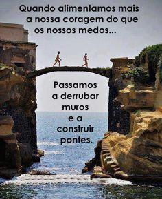 Quando alimentamos mais a nossa coragem do que os nossos medos... passamos a derrubar muros e a construir pontes. (Frases para Face)