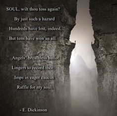 SOUL, wilt thou toss again? By just such a hazard Hundreds have lost, indeed, But tens have won an all.    Angels' breathless ballot Lingers to record thee; Imps in eager caucus Raffle for my soul.  - Emily Dickinson, Part One: Life