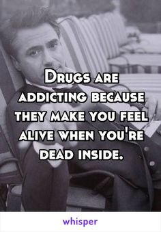 Drugs are addicting because they make you feel alive when you're dead inside. Drug Memes, Drug Quotes, Sad Life Quotes, Badass Quotes, Mood Quotes, Relationship Quotes, Quotes About Drugs, Quotes To Live By, Motivational Quotes