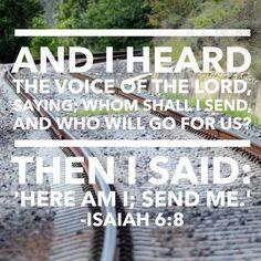 Isaiah 6:8 And I heard the voice of the Lord, saying; whom shall I send, and who will go for us? Then I said: 'Here am I; send me.'       Isaías 6:8 (NVI) Entonces oí la voz del Señor que decía: ¿A quién enviaré? ¿Quién irá por nosotros? Y respondí:  Aquí estoy. ¡Envíame a mí!