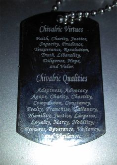 Chivalric Virtues and Qualities Dog Tag. Chivalric Virtues:         Faith, Charity, Justice, Sagacity, Prudence, Temperance, Resolution, Truth, Liberality, Diligence, Hope, and Valor.          Chivalric Qualities:     Adeptness, Advocacy, Agape, Charity, Chastity, Compassion, Constancy, Fealty, Franchise, Gallantry, Humility, Justice, Largesse, Loyalty, Mercy, Nobility, Prowess, Reverence, Valiancy, and Vigilance.