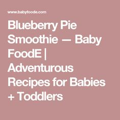 Blueberry Pie Smoothie — Baby FoodE | Adventurous Recipes for Babies + Toddlers