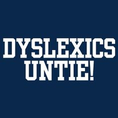 """Sad thing is, when I first saw this, I thought this said """"Dyslexics Unite!""""."""