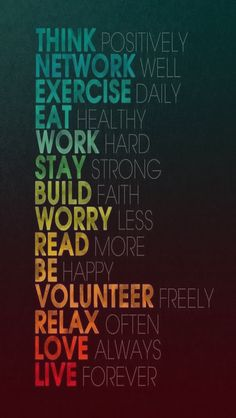 To Do (by Paris Rouzati): Think positively / Network well / Exercise daily / Eat healthy / Work hard / Stay strong / Build faith / Worry less / Read more / Be happy / Volunteer freely / Relax often / Love always / Live forever The Words, Motivational Quotes Wallpaper, Inspirational Quotes, Motivational People, I Phone 7 Wallpaper, Iphone Wallpapers, Wallpaper Backgrounds, Wallpaper Awesome, Trendy Wallpaper