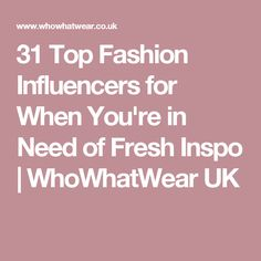 31 Top Fashion Influencers for When You're in Need of Fresh Inspo | WhoWhatWear UK