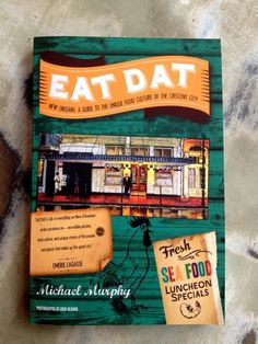 Fleurty Girl - Everything New Orleans - Eat Dat: A Guide to the Unique Food Culture of the Crescent City, by Michael Murphy
