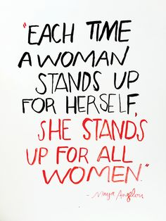 Each time a woman stands up for herself she stands up for all women. -Maya Angelou