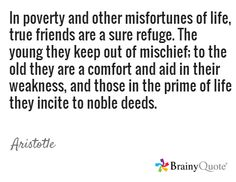 In poverty and other misfortunes of life, true friends are a sure refuge. The young they keep out of mischief; to the old they are a comfort and aid in their weakness, and those in the prime of life they incite to noble deeds. / Aristotle