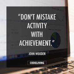 Don't mistake activity with achievement.  John Wooden --- #programming #webdev #webdesign #code #coding #success #successful #hardwork #uidesign #workplace #css #javascript #ruby #rails #nerds #webdeveloper #softwaredeveloper #setup #desksetup #desktop #creative #workinprogress #smart