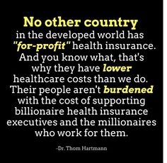"""no other country in the developed world has """"for-profit"""" health insurance.  thats why they have lower costs.  their people arent burdened with supporting billionaire health insurance executives and the  millionaires who work for them"""