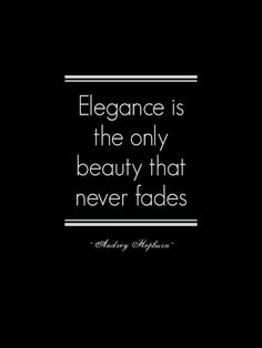 """Elegance is the only beauty that never fades."" --Audrey Hepburn"