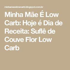 Minha Mãe É Low Carb: Hoje é Dia de Receita: Suflê de Couve Flor Low Carb