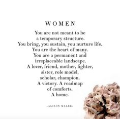 """Women: You are not meant to be a temporary structure. You bring, you sustain, you nurture life. You are the heart of many. You are a permanent and irreplaceable landscape. A lover, friend, mother, fighter, sister, role model, scholar, champion. A victory. A roadmap of comfort. A home.""  —​ Alison Malee"