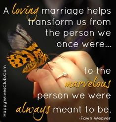 "TEXT:  ""A loving marriage helps transform us from the person we once were... to the marvelous person we were always meant to be."" -Fawn Weaver"