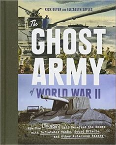 The Ghost Army of World War II: How One Top-Secret Unit Deceived the Enemy with Inflatable Tanks, Sound Effects, and Other Audacious Fakery Hardcover – April 28, 2015 by Rick Beyer (Author), Elizabeth Sayles (Author)