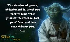 The shadow of greed, attachment is. What you fear to lose, train yourself to release. Let go of fear, and loss cannot harm you. Star Wars Quotes Yoda, Yoda Quotes, Courage Quotes, Effective Communication, Greed, Letting Go, Einstein, It Hurts, Inspirational Quotes