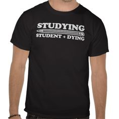 Studying = Student + Dying funny Tshirts