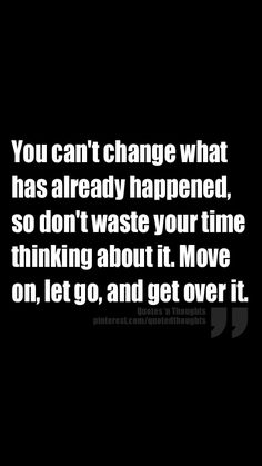 You can't change what has already happened, so don't waste your time thinking about it. Move on, let go, and get over it.