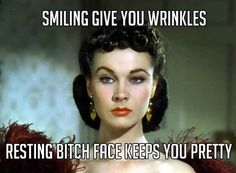 Not smiling because we hate you all also has the benefit of not causing any wrinkles.