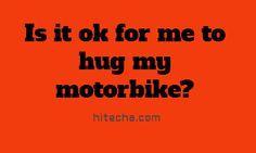 Is it ok for me to hug my motorbike