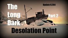 The Long Dark: Update V.264 - Desolation Point - PT2 - Guide (PC & Xbox ...