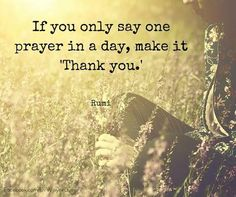 "If you only say one prayer in a day, make it ""Thank you.""-Rumi"