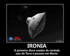 Ironia - O primeiro disco voador de verdade saiu da Terra e pousou em Marte.