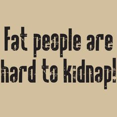 Fat people are hard to kidnap - guess I'll have to watch out for kidnapping as I lose weight!