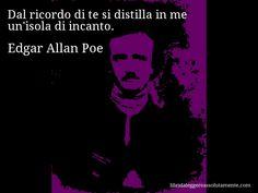 Aforisma di Edgar Allan Poe , Dal ricordo di te si distilla in me un'isola di incanto.